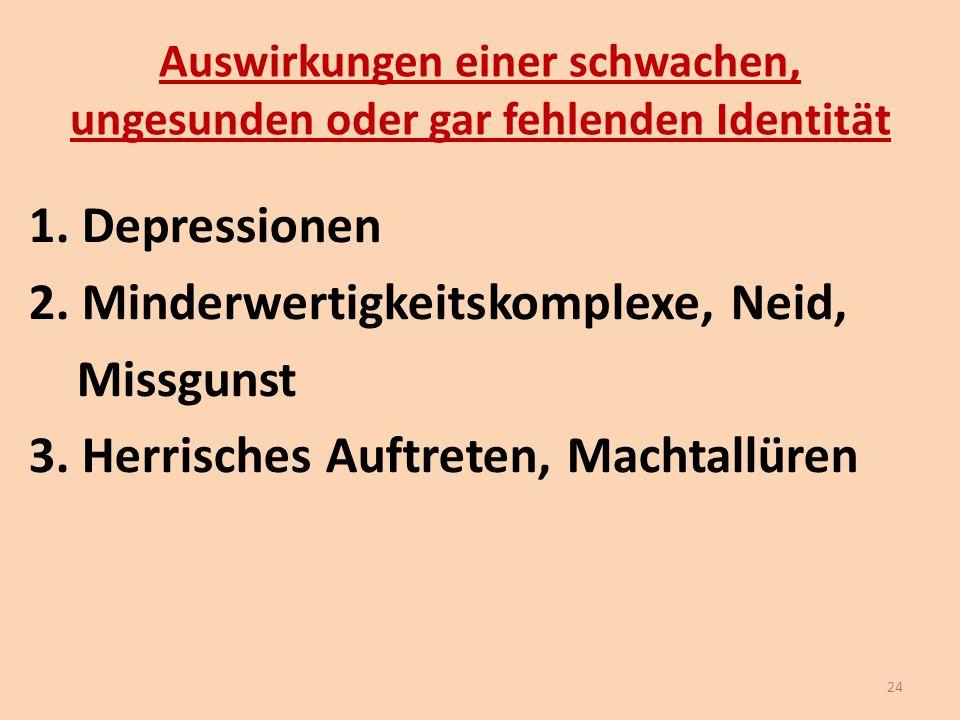 Auswirkungen einer schwachen, ungesunden oder gar fehlenden Identität 1. Depressionen 2. Minderwertigkeitskomplexe, Neid, Missgunst 3. Herrisches Auft