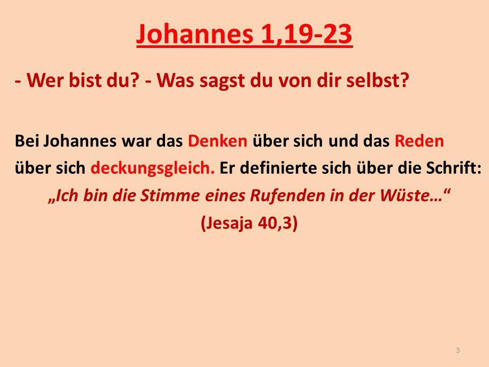 Johannes 1,19-23 - Wer bist du? - Was sagst du von dir selbst? Bei Johannes war das Denken über sich und das Reden über sich deckungsgleich. Er defini