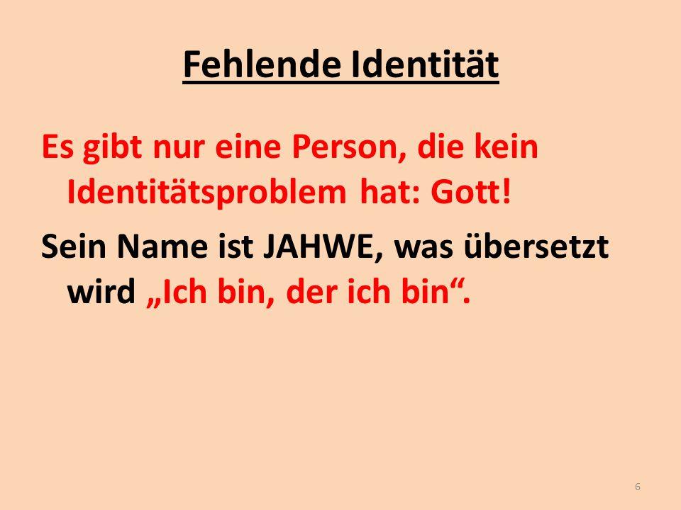 """Fehlende Identität Es gibt nur eine Person, die kein Identitätsproblem hat: Gott! Sein Name ist JAHWE, was übersetzt wird """"Ich bin, der ich bin"""". 6"""