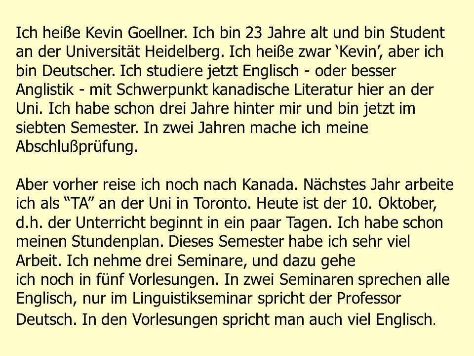 Ich heiße Kevin Goellner. Ich bin 23 Jahre alt und bin Student an der Universität Heidelberg. Ich heiße zwar 'Kevin', aber ich bin Deutscher. Ich stud