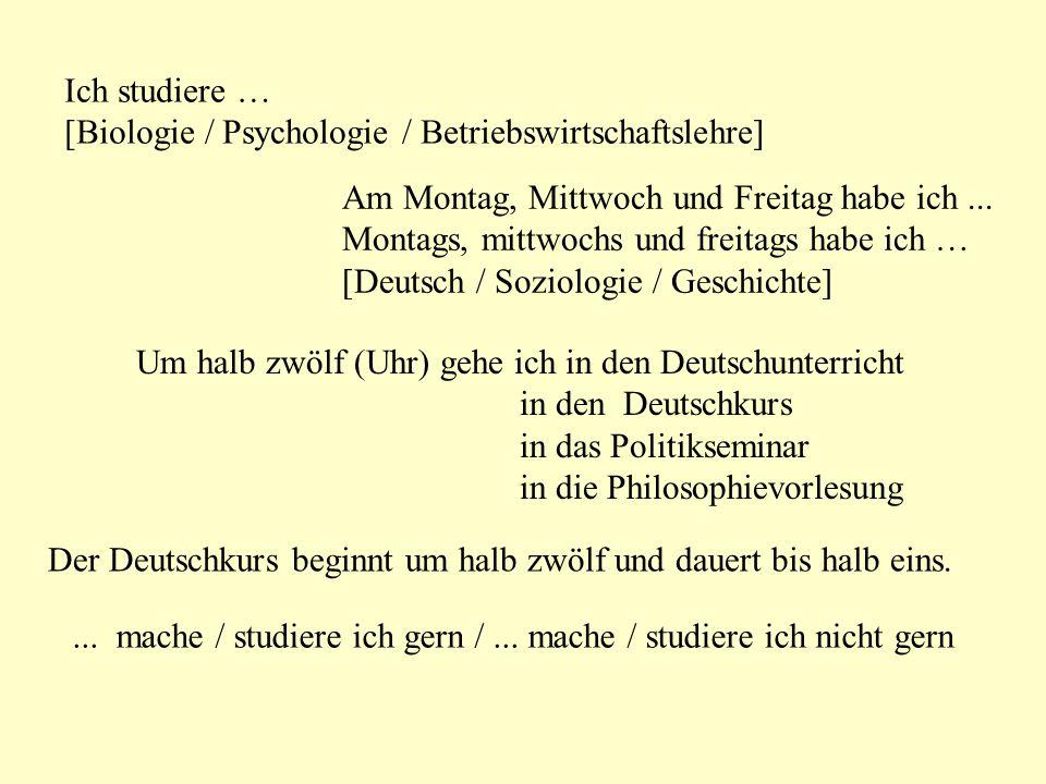 Ich studiere … [Biologie / Psychologie / Betriebswirtschaftslehre] Am Montag, Mittwoch und Freitag habe ich... Montags, mittwochs und freitags habe ic