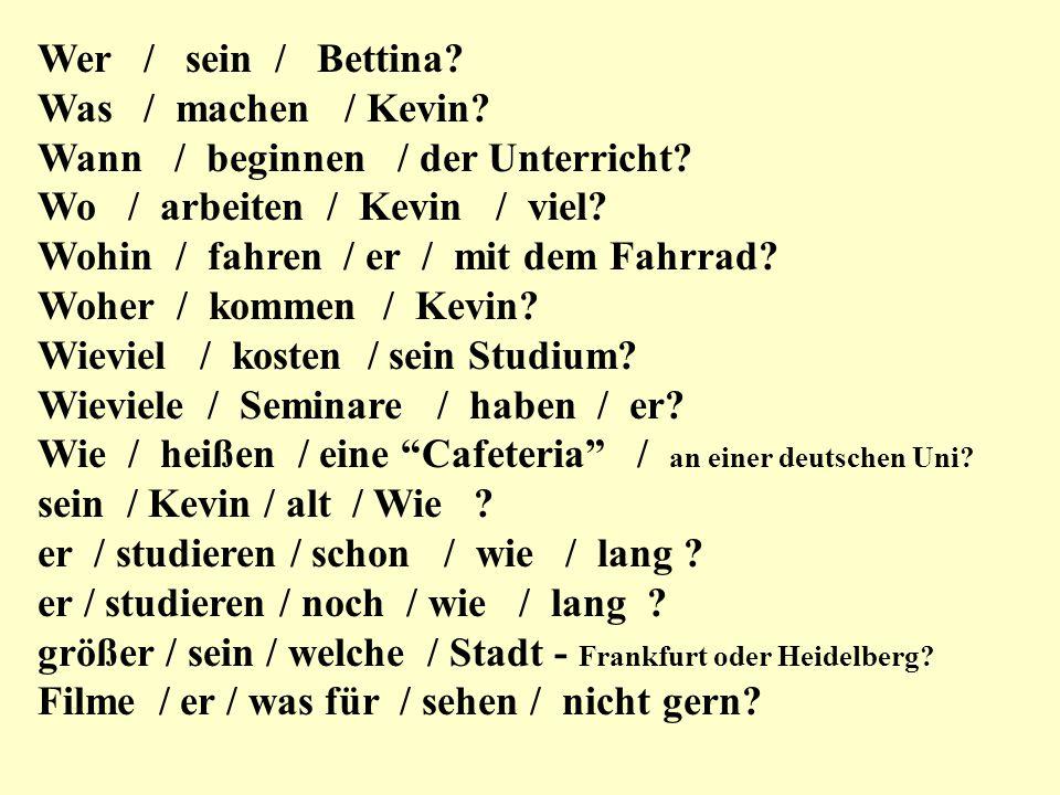 Wer / sein / Bettina? Was / machen / Kevin? Wann / beginnen / der Unterricht? Wo / arbeiten / Kevin / viel? Wohin / fahren / er / mit dem Fahrrad? Woh