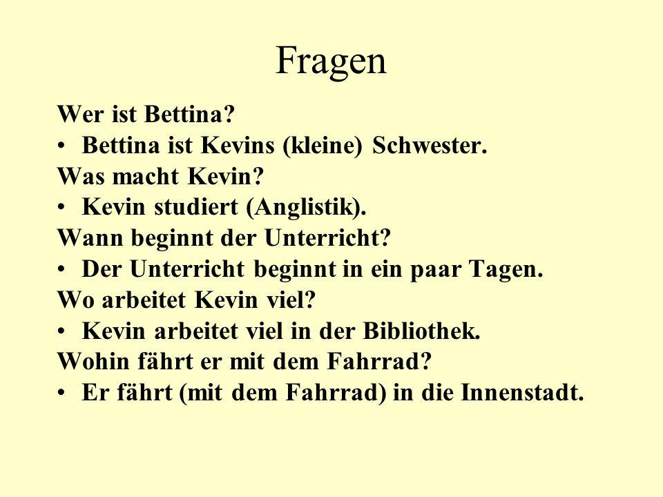 Fragen Wer ist Bettina? Bettina ist Kevins (kleine) Schwester. Was macht Kevin? Kevin studiert (Anglistik). Wann beginnt der Unterricht? Der Unterrich