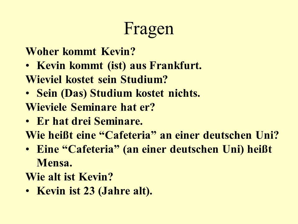 Fragen Woher kommt Kevin? Kevin kommt (ist) aus Frankfurt. Wieviel kostet sein Studium? Sein (Das) Studium kostet nichts. Wieviele Seminare hat er? Er