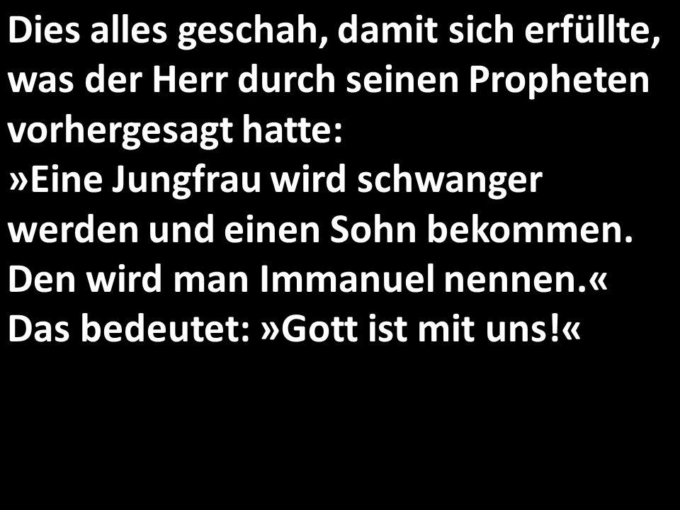 Dies alles geschah, damit sich erfüllte, was der Herr durch seinen Propheten vorhergesagt hatte: »Eine Jungfrau wird schwanger werden und einen Sohn bekommen.