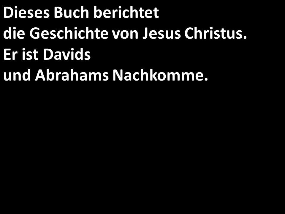 Dieses Buch berichtet die Geschichte von Jesus Christus. Er ist Davids und Abrahams Nachkomme.