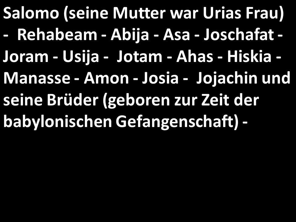 Salomo (seine Mutter war Urias Frau) - Rehabeam - Abija - Asa - Joschafat - Joram - Usija - Jotam - Ahas - Hiskia - Manasse - Amon - Josia - Jojachin und seine Brüder (geboren zur Zeit der babylonischen Gefangenschaft) -