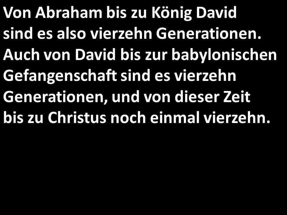Von Abraham bis zu König David sind es also vierzehn Generationen.