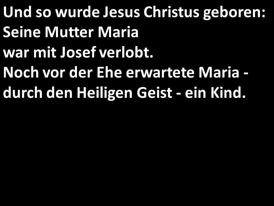 Und so wurde Jesus Christus geboren: Seine Mutter Maria war mit Josef verlobt.