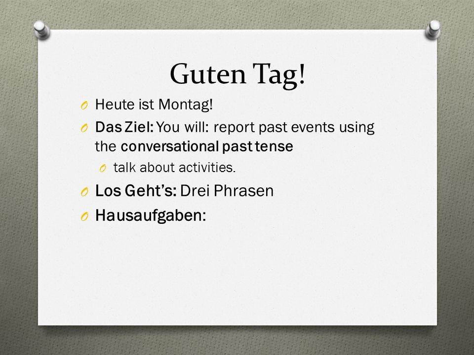 Guten Tag! O Heute ist Montag! O Das Ziel: You will: report past events using the conversational past tense O talk about activities. O Los Geht's: Dre