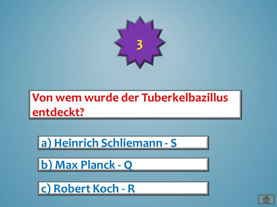 Von wem wurde der Tuberkelbazillus entdeckt? a) Heinrich Schliemann - S b) Max Planck - Q c) Robert Koch - R 3