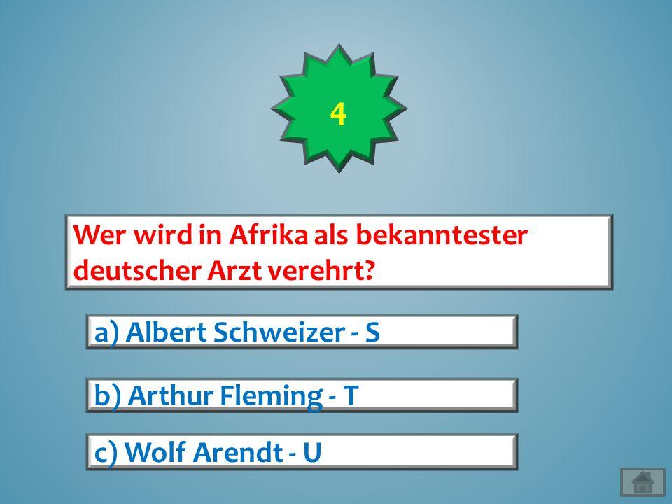 Wer wird in Afrika als bekanntester deutscher Arzt verehrt? a) Albert Schweizer - S b) Arthur Fleming - T c) Wolf Arendt - U 4