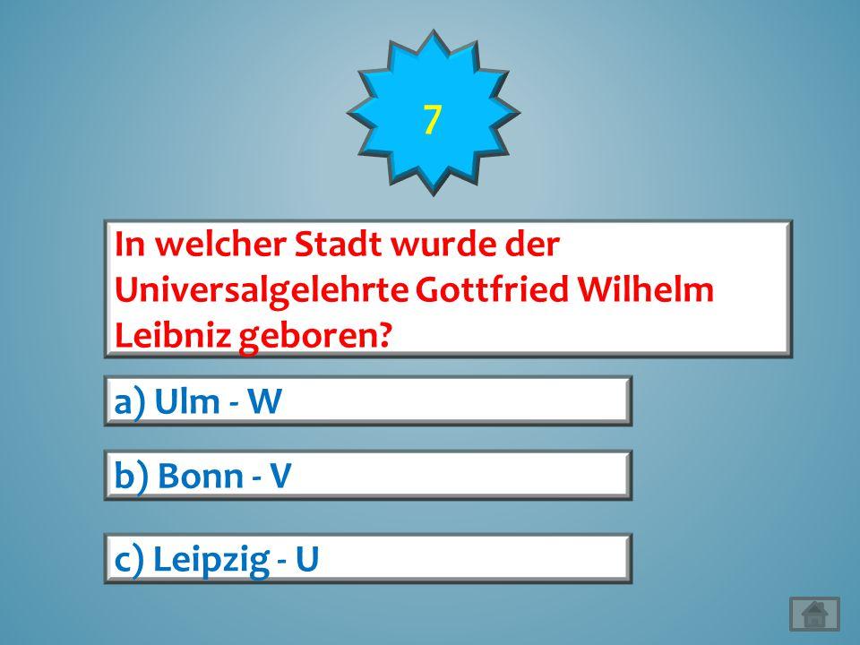 7 In welcher Stadt wurde der Universalgelehrte Gottfried Wilhelm Leibniz geboren? a) Ulm - W b) Bonn - V c) Leipzig - U