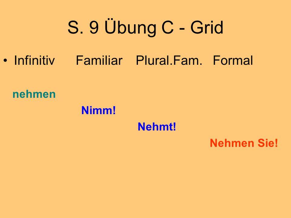 S. 9 Übung C - Grid Infinitiv Familiar Plural.Fam. Formal nehmen Nimm! Nehmt! Nehmen Sie!