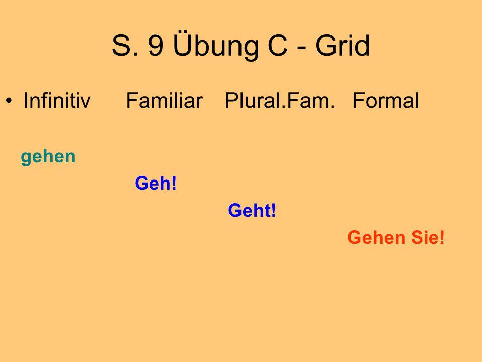 S. 9 Übung C - Grid Infinitiv Familiar Plural.Fam. Formal gehen Geh! Geht! Gehen Sie!