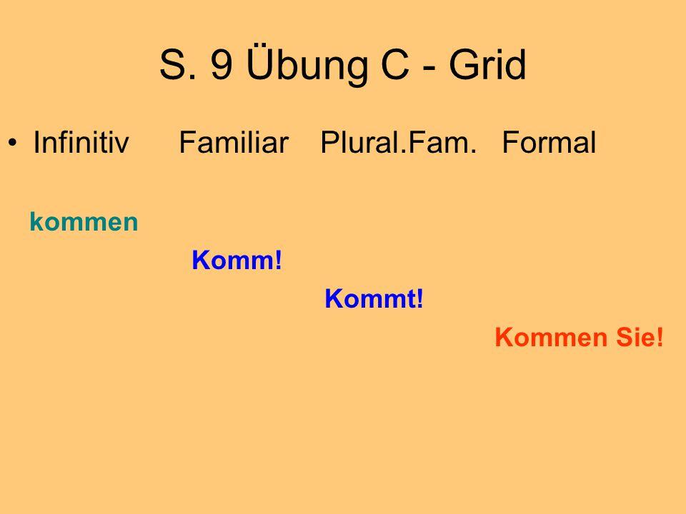 S. 9 Übung C - Grid Infinitiv Familiar Plural.Fam. Formal kommen Komm! Kommt! Kommen Sie!