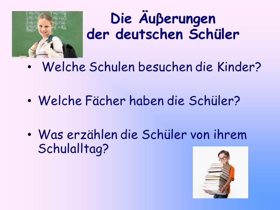 Die Äuβerungen der deutschen Schüler Welche Schulen besuchen die Kinder? Welche Fächer haben die Schüler? Was erzählen die Schüler von ihrem Schulallt