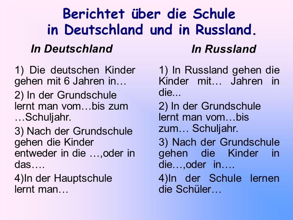 Berichtet über die Schule in Deutschland und in Russland. In Deutschland In Russland 1) Die deutschen Kinder gehen mit 6 Jahren in… 2) In der Grundsch