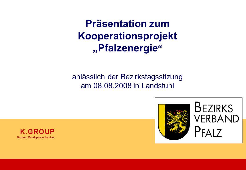 """K. G R O U P Business Development Services Präsentation zum Kooperationsprojekt """"Pfalzenergie """" anlässlich der Bezirkstagssitzung am 08.08.2008 in Lan"""