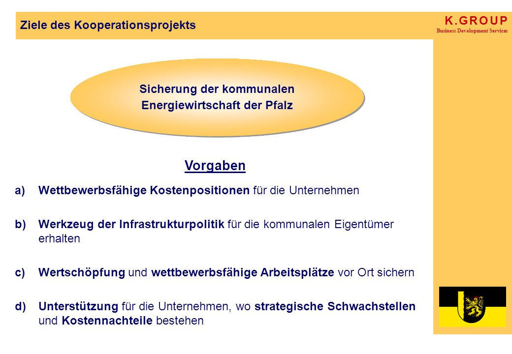 K. G R O U P Business Development Services Ziele des Kooperationsprojekts a)Wettbewerbsfähige Kostenpositionen für die Unternehmen b)Werkzeug der Infr