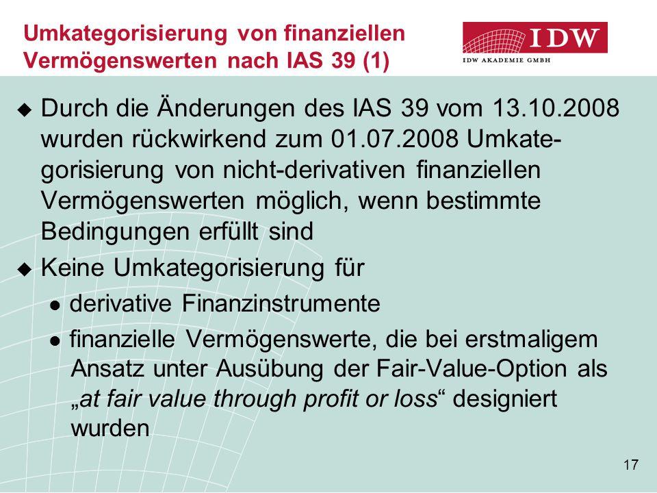17 Umkategorisierung von finanziellen Vermögenswerten nach IAS 39 (1)  Durch die Änderungen des IAS 39 vom 13.10.2008 wurden rückwirkend zum 01.07.20