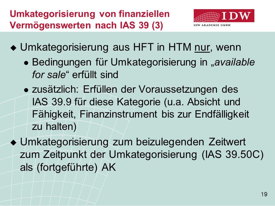 19 Umkategorisierung von finanziellen Vermögenswerten nach IAS 39 (3)  Umkategorisierung aus HFT in HTM nur, wenn Bedingungen für Umkategorisierung i