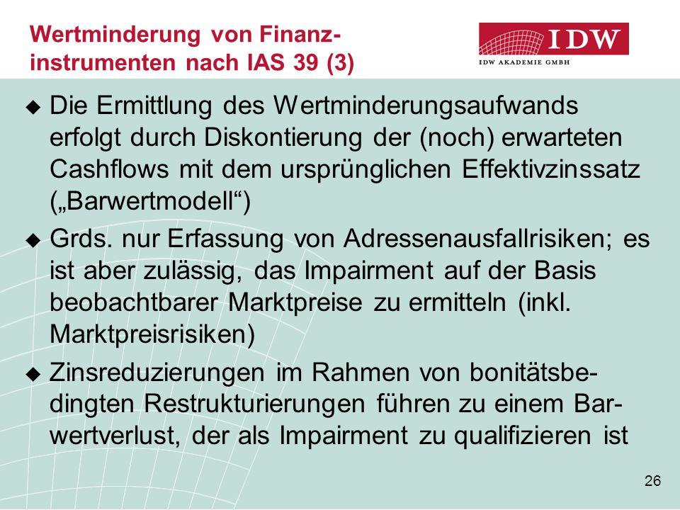 """26  Die Ermittlung des Wertminderungsaufwands erfolgt durch Diskontierung der (noch) erwarteten Cashflows mit dem ursprünglichen Effektivzinssatz (""""B"""