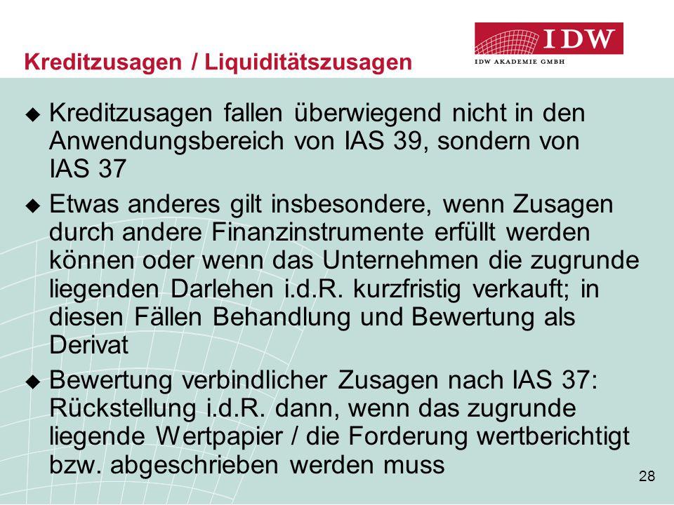 28 Kreditzusagen / Liquiditätszusagen  Kreditzusagen fallen überwiegend nicht in den Anwendungsbereich von IAS 39, sondern von IAS 37  Etwas anderes