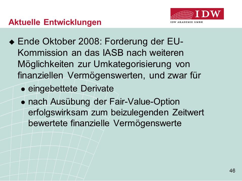 46 Aktuelle Entwicklungen  Ende Oktober 2008: Forderung der EU- Kommission an das IASB nach weiteren Möglichkeiten zur Umkategorisierung von finanzie