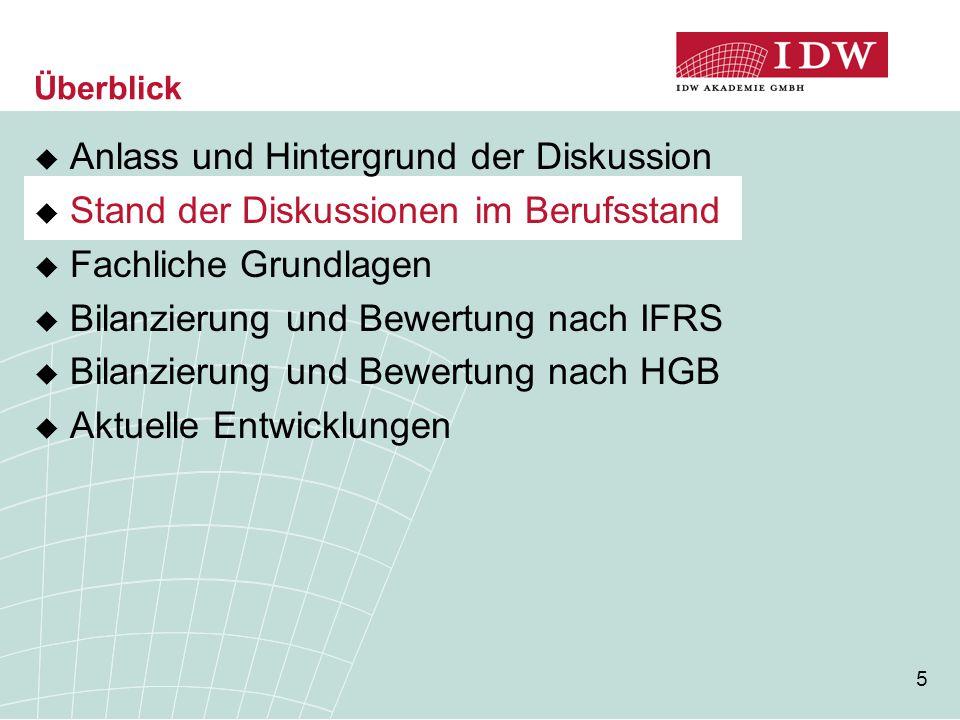 5  Anlass und Hintergrund der Diskussion  Stand der Diskussionen im Berufsstand  Fachliche Grundlagen  Bilanzierung und Bewertung nach IFRS  Bila