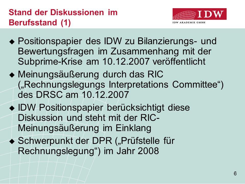 6 Stand der Diskussionen im Berufsstand (1)  Positionspapier des IDW zu Bilanzierungs- und Bewertungsfragen im Zusammenhang mit der Subprime-Krise am