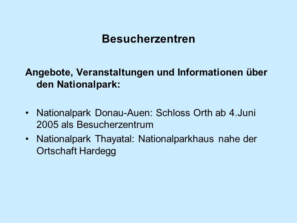 Besucherzentren Angebote, Veranstaltungen und Informationen über den Nationalpark: Nationalpark Donau-Auen: Schloss Orth ab 4.Juni 2005 als Besucherzentrum Nationalpark Thayatal: Nationalparkhaus nahe der Ortschaft Hardegg