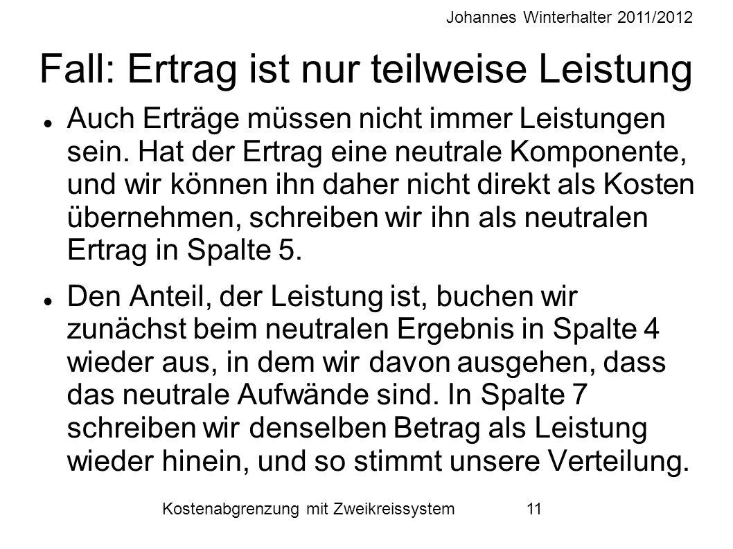 Johannes Winterhalter 2011/2012 Kostenabgrenzung mit Zweikreissystem 11 Fall: Ertrag ist nur teilweise Leistung Auch Erträge müssen nicht immer Leistungen sein.