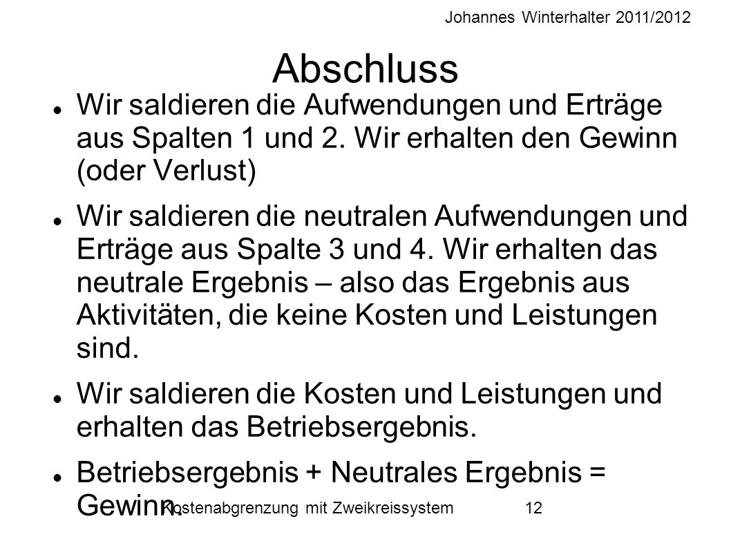 Johannes Winterhalter 2011/2012 Kostenabgrenzung mit Zweikreissystem 12 Abschluss Wir saldieren die Aufwendungen und Erträge aus Spalten 1 und 2. Wir