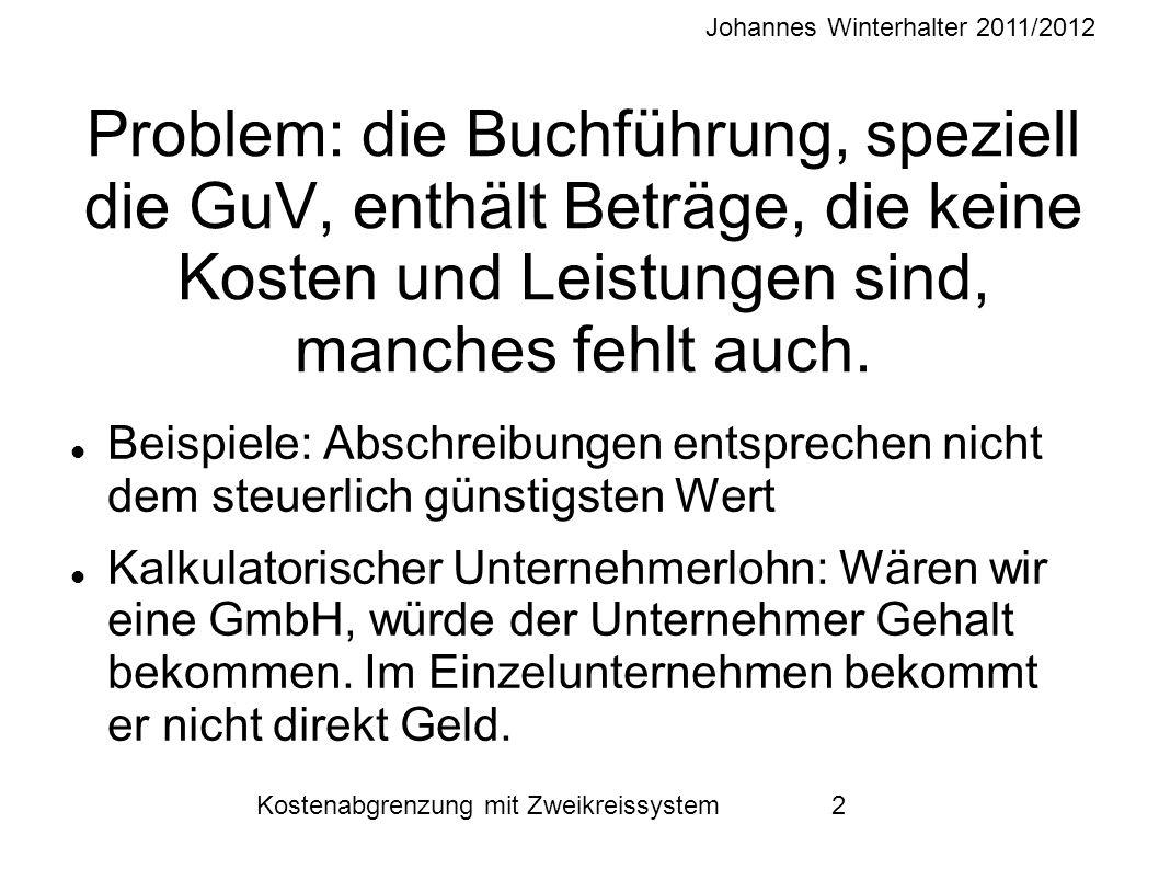Johannes Winterhalter 2011/2012 Kostenabgrenzung mit Zweikreissystem 2 Problem: die Buchführung, speziell die GuV, enthält Beträge, die keine Kosten und Leistungen sind, manches fehlt auch.