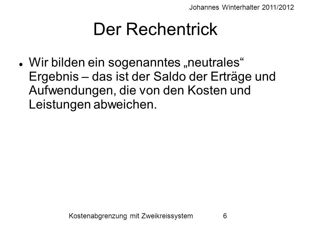 """Johannes Winterhalter 2011/2012 Kostenabgrenzung mit Zweikreissystem 6 Der Rechentrick Wir bilden ein sogenanntes """"neutrales Ergebnis – das ist der Saldo der Erträge und Aufwendungen, die von den Kosten und Leistungen abweichen."""