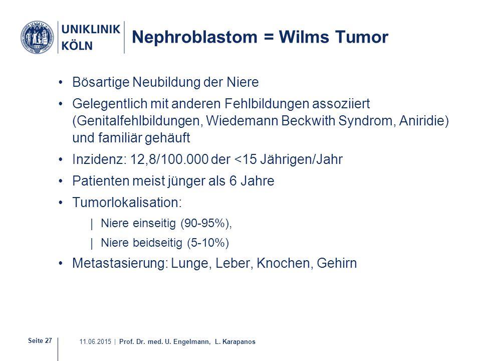 Seite 27 11.06.2015 | Prof. Dr. med. U. Engelmann, L. Karapanos Nephroblastom = Wilms Tumor Bösartige Neubildung der Niere Gelegentlich mit anderen Fe