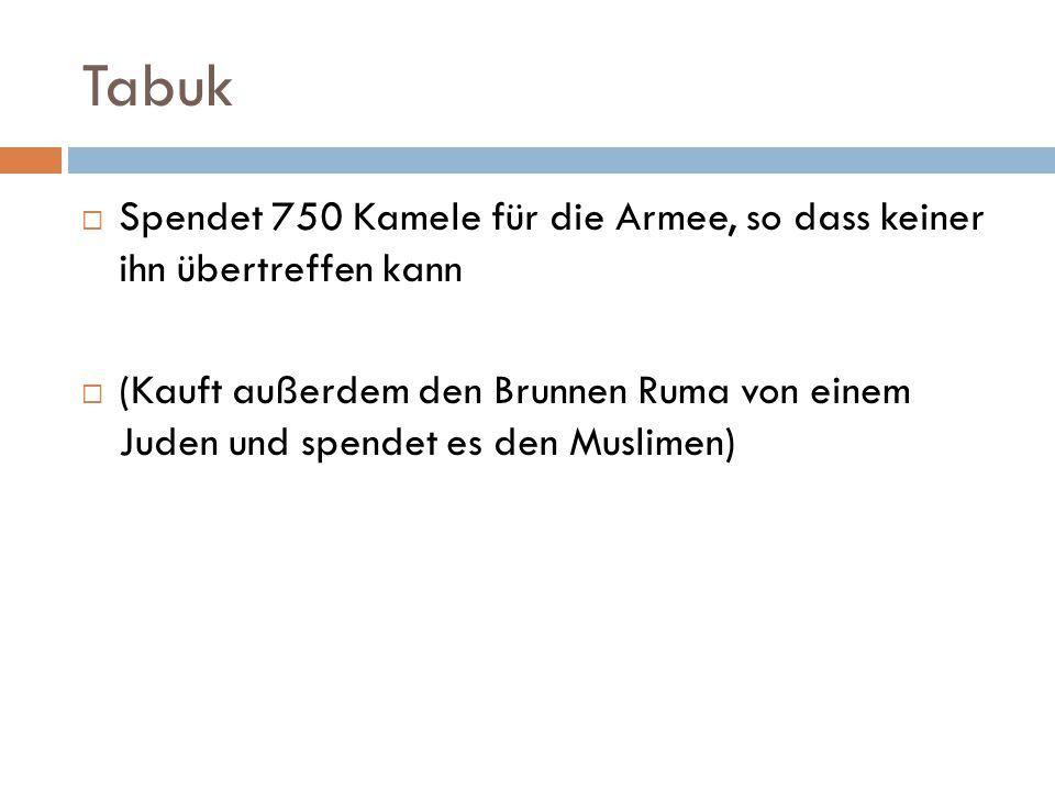 Tabuk  Spendet 750 Kamele für die Armee, so dass keiner ihn übertreffen kann  (Kauft außerdem den Brunnen Ruma von einem Juden und spendet es den Mu