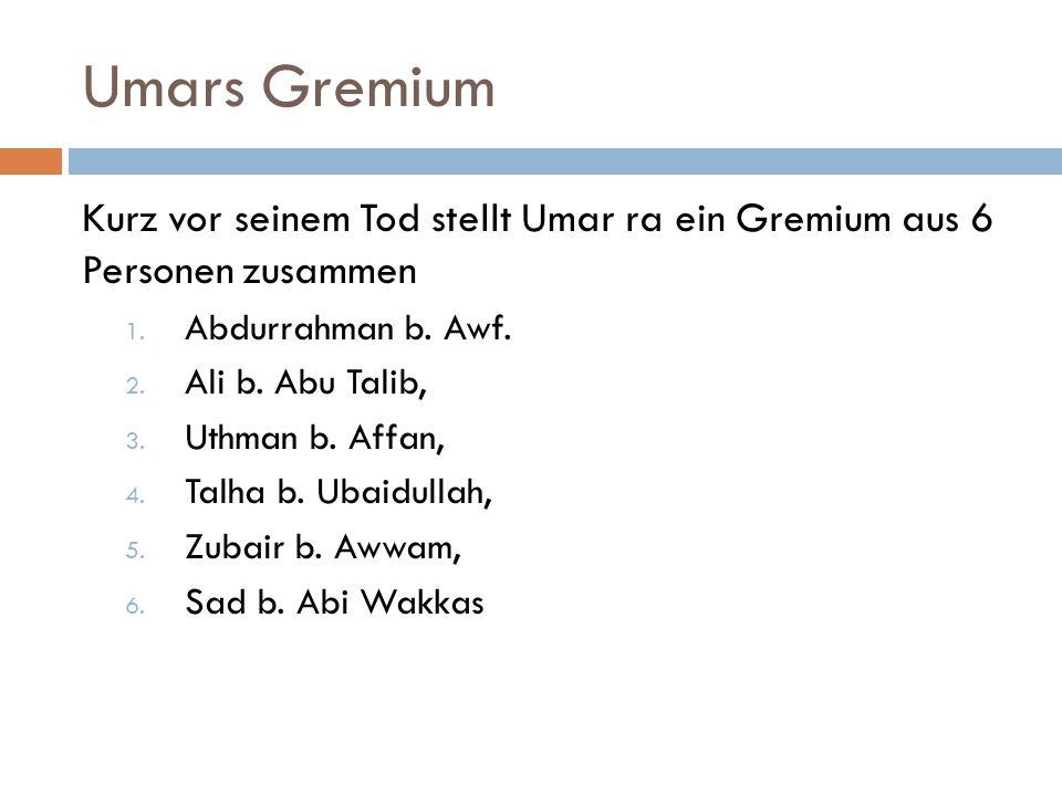 Umars Gremium Kurz vor seinem Tod stellt Umar ra ein Gremium aus 6 Personen zusammen 1. Abdurrahman b. Awf. 2. Ali b. Abu Talib, 3. Uthman b. Affan, 4