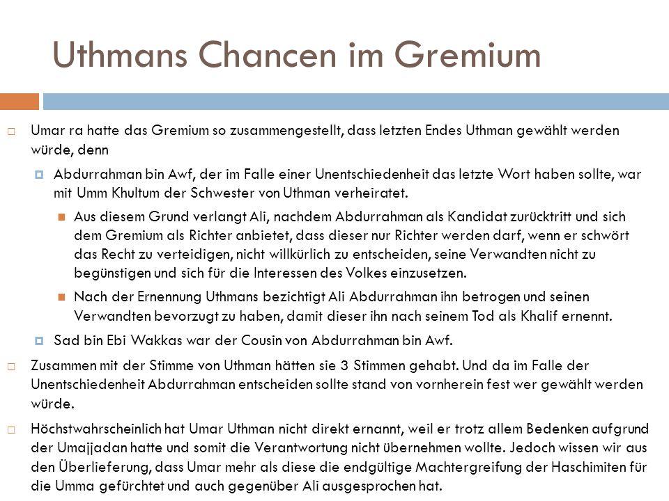 Uthmans Chancen im Gremium  Umar ra hatte das Gremium so zusammengestellt, dass letzten Endes Uthman gewählt werden würde, denn  Abdurrahman bin Awf