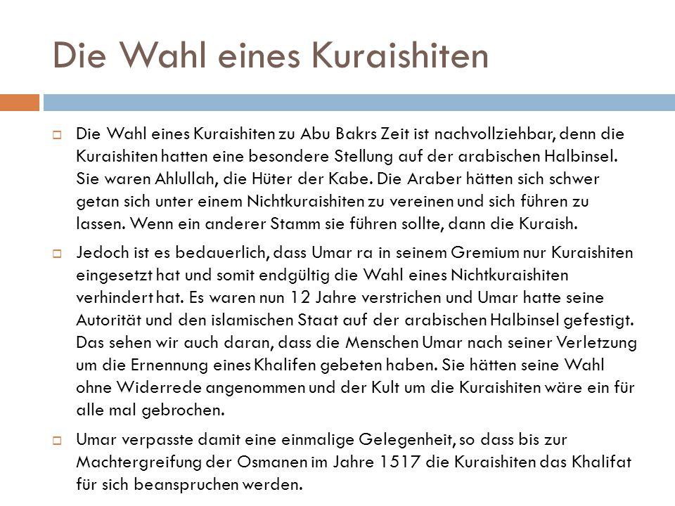 Die Wahl eines Kuraishiten  Die Wahl eines Kuraishiten zu Abu Bakrs Zeit ist nachvollziehbar, denn die Kuraishiten hatten eine besondere Stellung auf