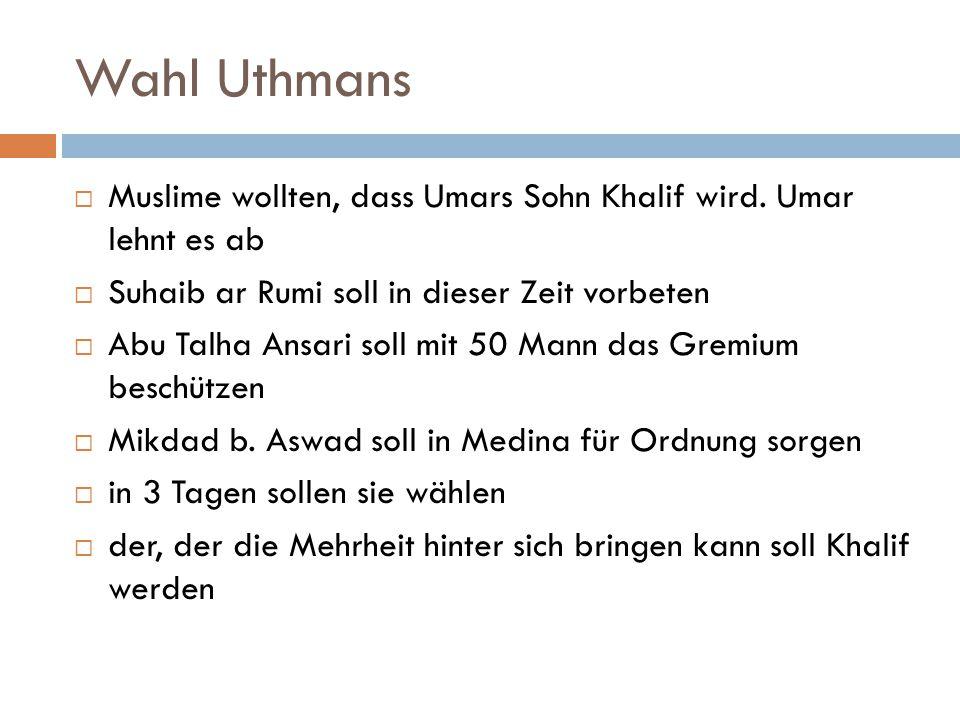 Wahl Uthmans  Muslime wollten, dass Umars Sohn Khalif wird. Umar lehnt es ab  Suhaib ar Rumi soll in dieser Zeit vorbeten  Abu Talha Ansari soll mi