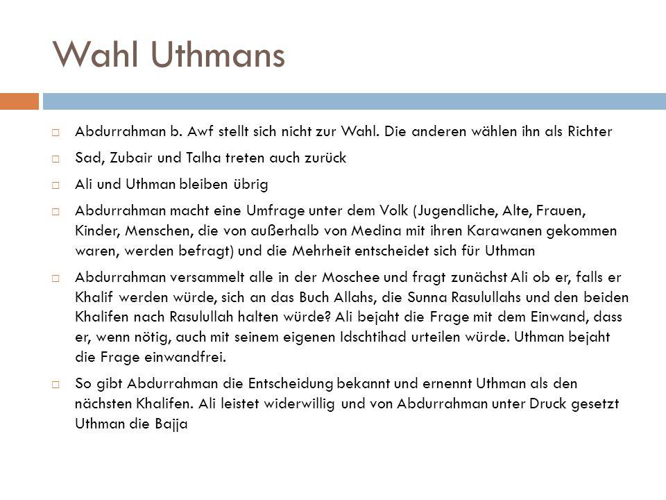 Wahl Uthmans  Abdurrahman b. Awf stellt sich nicht zur Wahl. Die anderen wählen ihn als Richter  Sad, Zubair und Talha treten auch zurück  Ali und