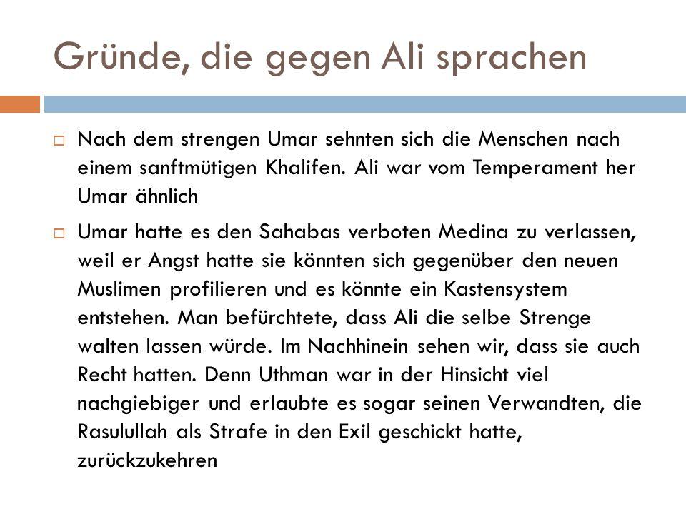 Gründe, die gegen Ali sprachen  Nach dem strengen Umar sehnten sich die Menschen nach einem sanftmütigen Khalifen. Ali war vom Temperament her Umar ä