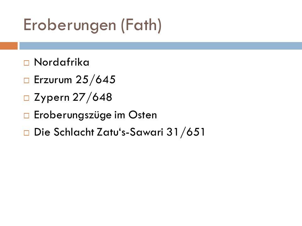 Eroberungen (Fath)  Nordafrika  Erzurum 25/645  Zypern 27/648  Eroberungszüge im Osten  Die Schlacht Zatu's-Sawari 31/651