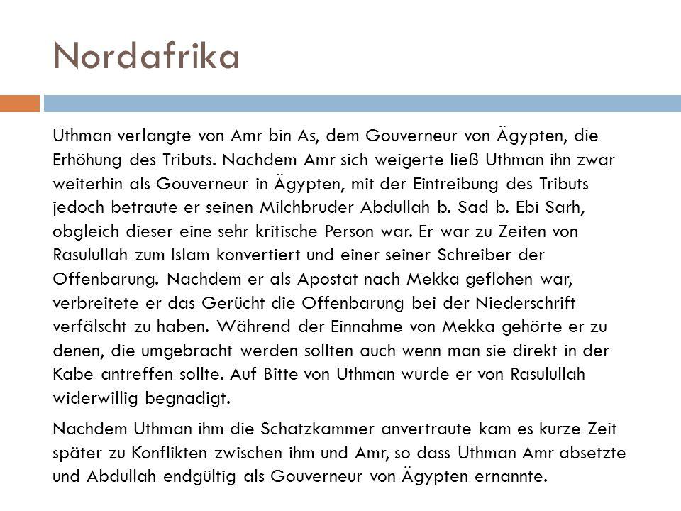Nordafrika Uthman verlangte von Amr bin As, dem Gouverneur von Ägypten, die Erhöhung des Tributs. Nachdem Amr sich weigerte ließ Uthman ihn zwar weite