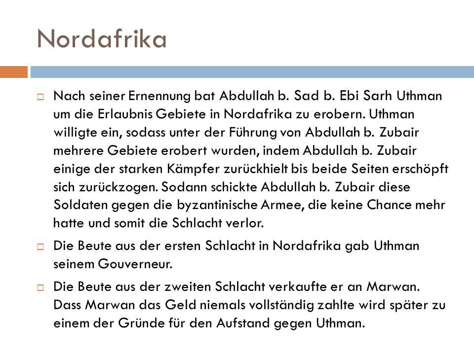 Nordafrika  Nach seiner Ernennung bat Abdullah b. Sad b. Ebi Sarh Uthman um die Erlaubnis Gebiete in Nordafrika zu erobern. Uthman willigte ein, soda
