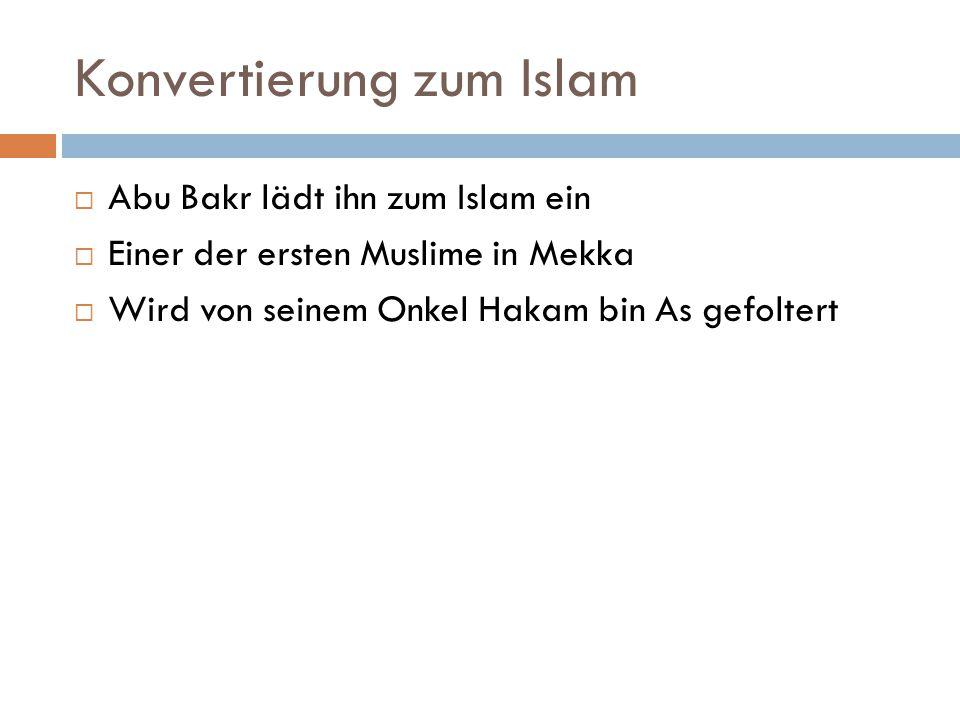 Konvertierung zum Islam  Abu Bakr lädt ihn zum Islam ein  Einer der ersten Muslime in Mekka  Wird von seinem Onkel Hakam bin As gefoltert