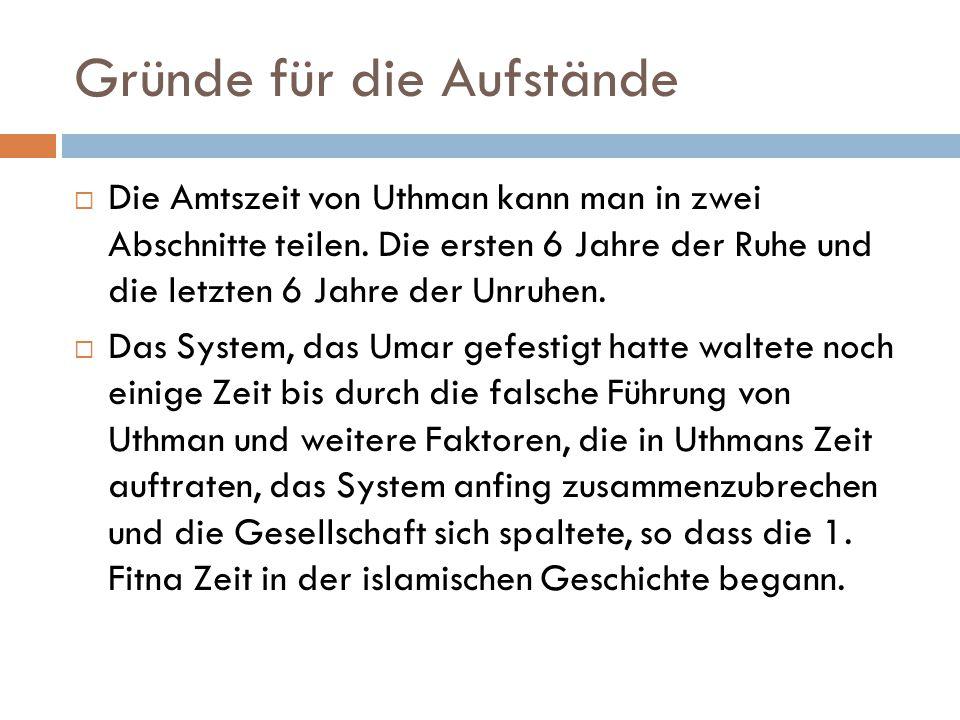 Gründe für die Aufstände  Die Amtszeit von Uthman kann man in zwei Abschnitte teilen. Die ersten 6 Jahre der Ruhe und die letzten 6 Jahre der Unruhen