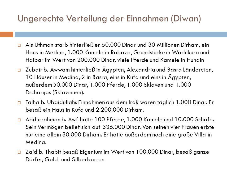 Ungerechte Verteilung der Einnahmen (Diwan)  Als Uthman starb hinterließ er 50.000 Dinar und 30 Millionen Dirham, ein Haus in Medina, 1.000 Kamele in